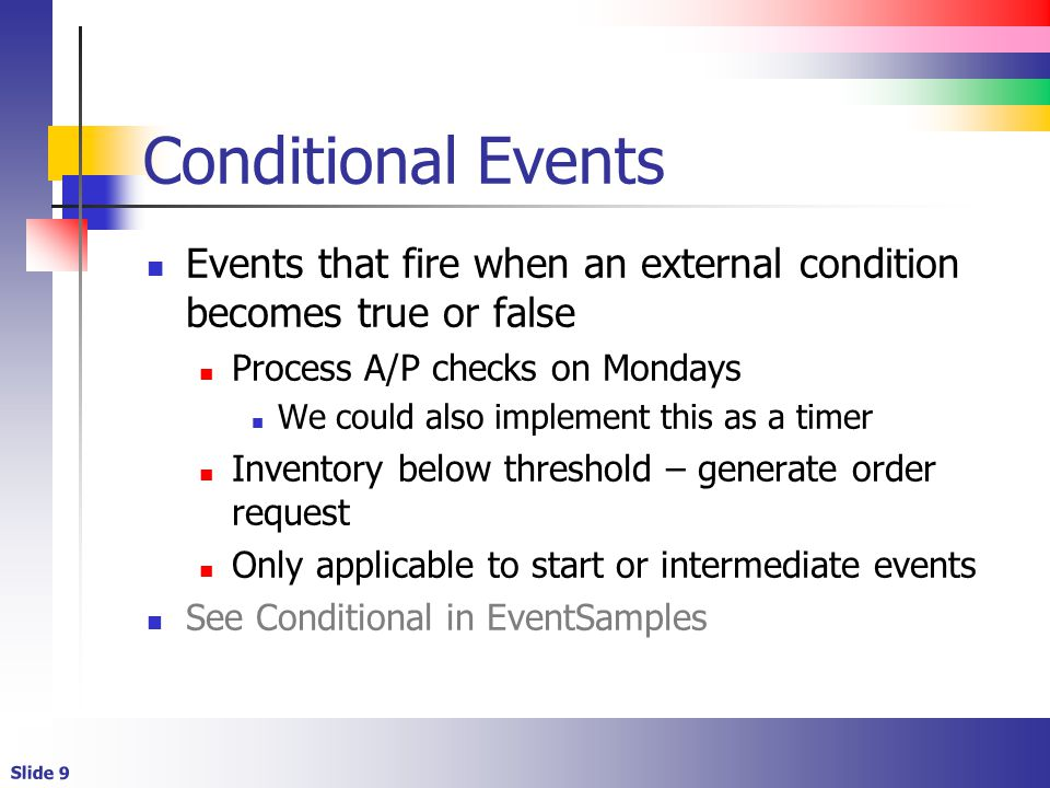 Slide 9 Conditional Events Events that fire when an external condition becomes true or false Process A/P checks on Mondays We could also implement this as a timer Inventory below threshold – generate order request Only applicable to start or intermediate events See Conditional in EventSamples