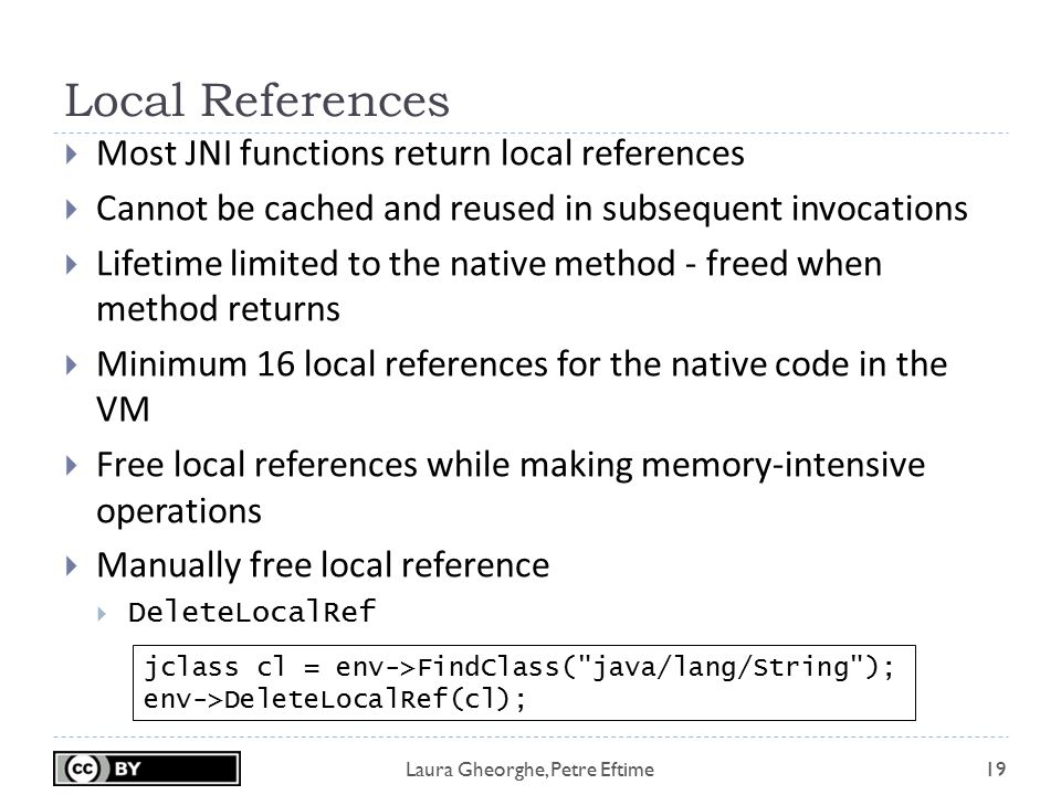 Laura Gheorghe, Petre Eftime Local References 19  Most JNI functions return local references  Cannot be cached and reused in subsequent invocations