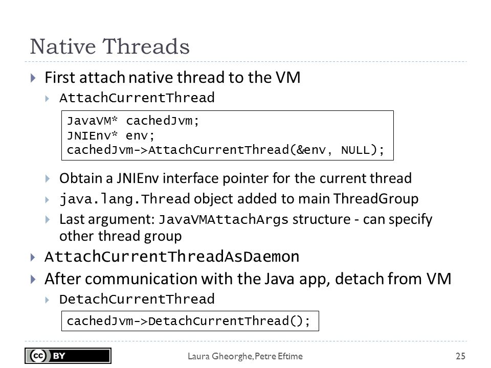 Laura Gheorghe, Petre Eftime Native Threads 25  First attach native thread to the VM  AttachCurrentThread  Obtain a JNIEnv interface pointer for th