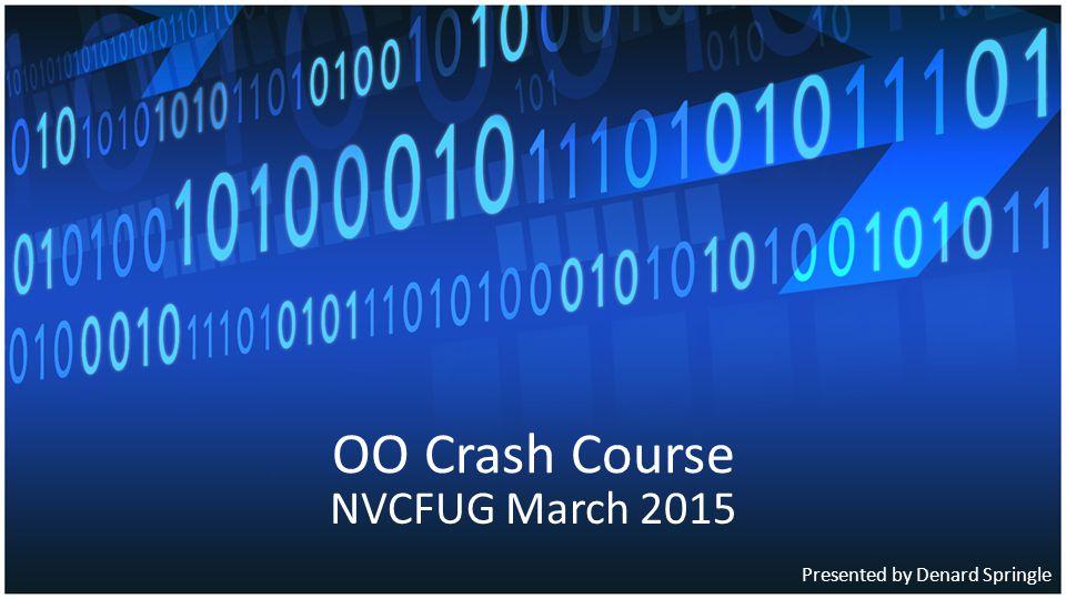 OO Crash Course NVCFUG March 2015 Presented by Denard Springle