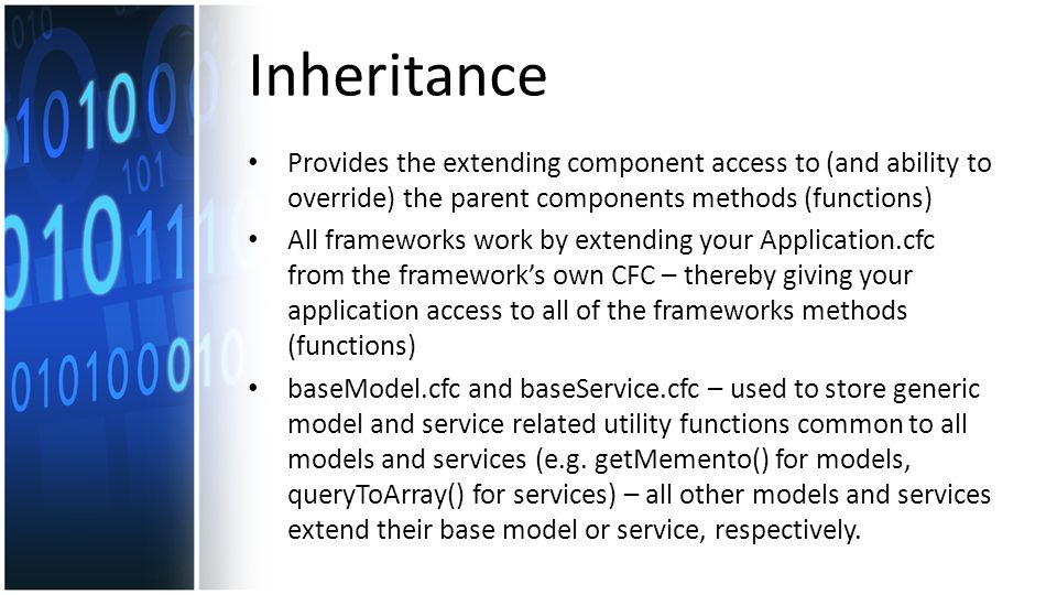 Inheritance Provides the extending component access to (and ability to override) the parent components methods (functions) All frameworks work by extending your Application.cfc from the framework's own CFC – thereby giving your application access to all of the frameworks methods (functions) baseModel.cfc and baseService.cfc – used to store generic model and service related utility functions common to all models and services (e.g.