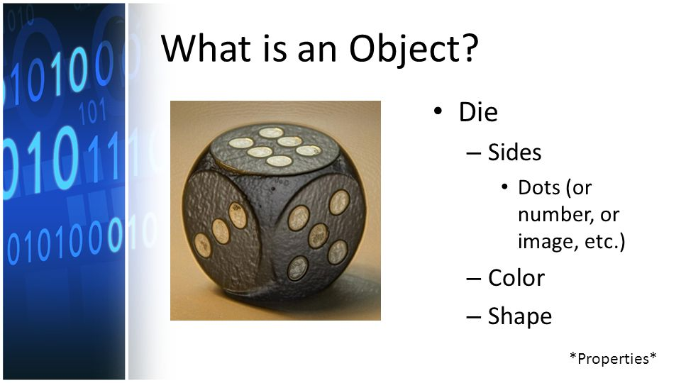 What is an Object Die – Sides Dots (or number, or image, etc.) – Color – Shape *Properties*