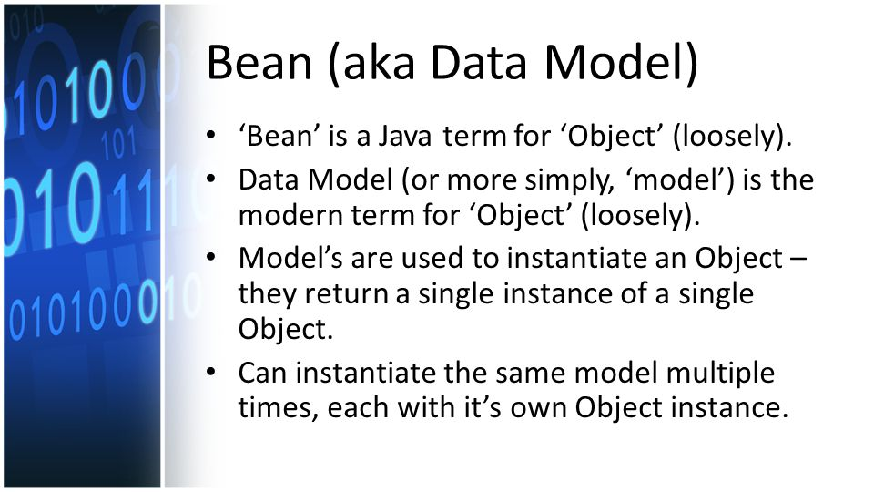 Bean (aka Data Model) 'Bean' is a Java term for 'Object' (loosely).