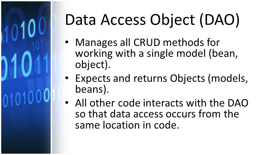 Data Access Object (DAO) Manages all CRUD methods for working with a single model (bean, object).