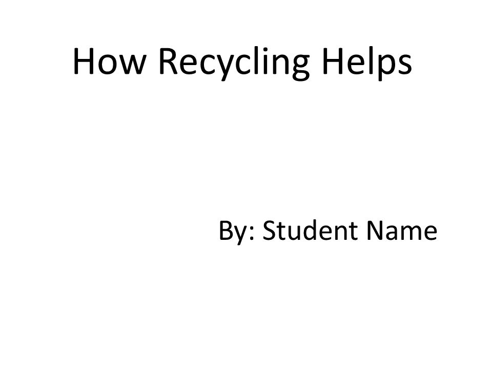 How Recycling Helps By: Student Name