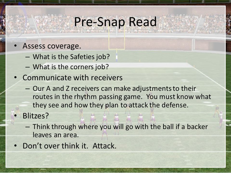 Pre-Snap Read Assess coverage. – What is the Safeties job? – What is the corners job? Communicate with receivers – Our A and Z receivers can make adju