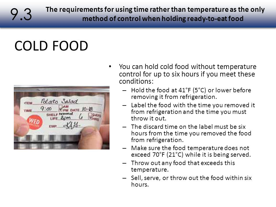 You can hold cold food without temperature control for up to six hours if you meet these conditions: – Hold the food at 41°F (5°C) or lower before rem