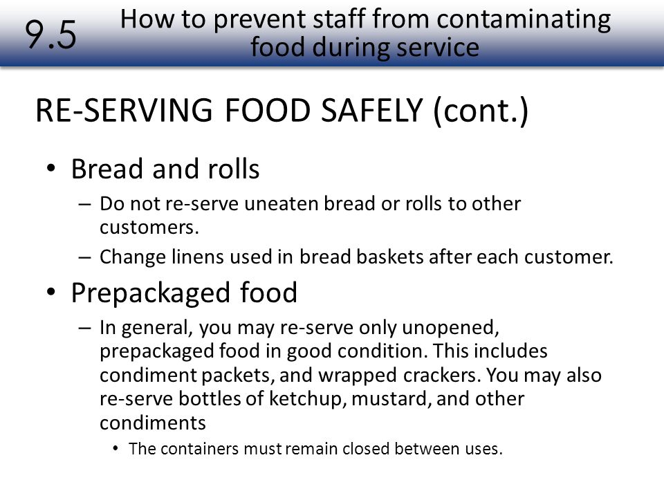 RE-SERVING FOOD SAFELY (cont.) 9.5 Bread and rolls – Do not re-serve uneaten bread or rolls to other customers. – Change linens used in bread baskets