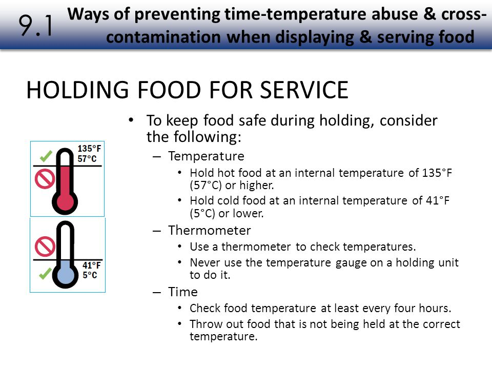 To keep food safe during holding, consider the following: – Temperature Hold hot food at an internal temperature of 135°F (57°C) or higher. Hold cold