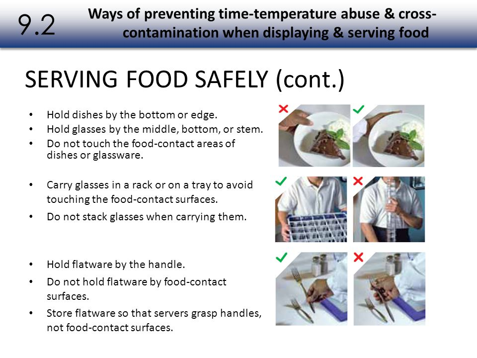SERVING FOOD SAFELY (cont.) 9.2 Hold dishes by the bottom or edge. Hold glasses by the middle, bottom, or stem. Do not touch the food-contact areas of