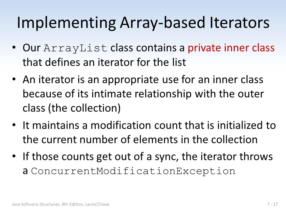 Implementing Array-based Iterators Our ArrayList class contains a private inner class that defines an iterator for the list An iterator is an appropriate use for an inner class because of its intimate relationship with the outer class (the collection) It maintains a modification count that is initialized to the current number of elements in the collection If those counts get out of a sync, the iterator throws a ConcurrentModificationException 7 - 17Java Software Structures, 4th Edition, Lewis/Chase