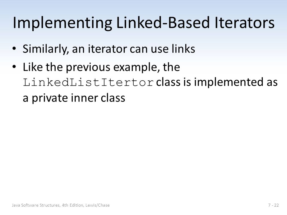 Implementing Linked-Based Iterators Similarly, an iterator can use links Like the previous example, the LinkedListItertor class is implemented as a private inner class 7 - 22Java Software Structures, 4th Edition, Lewis/Chase