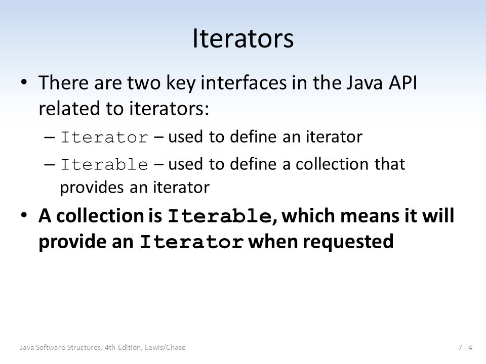 Iterators There are two key interfaces in the Java API related to iterators: – Iterator – used to define an iterator – Iterable – used to define a col