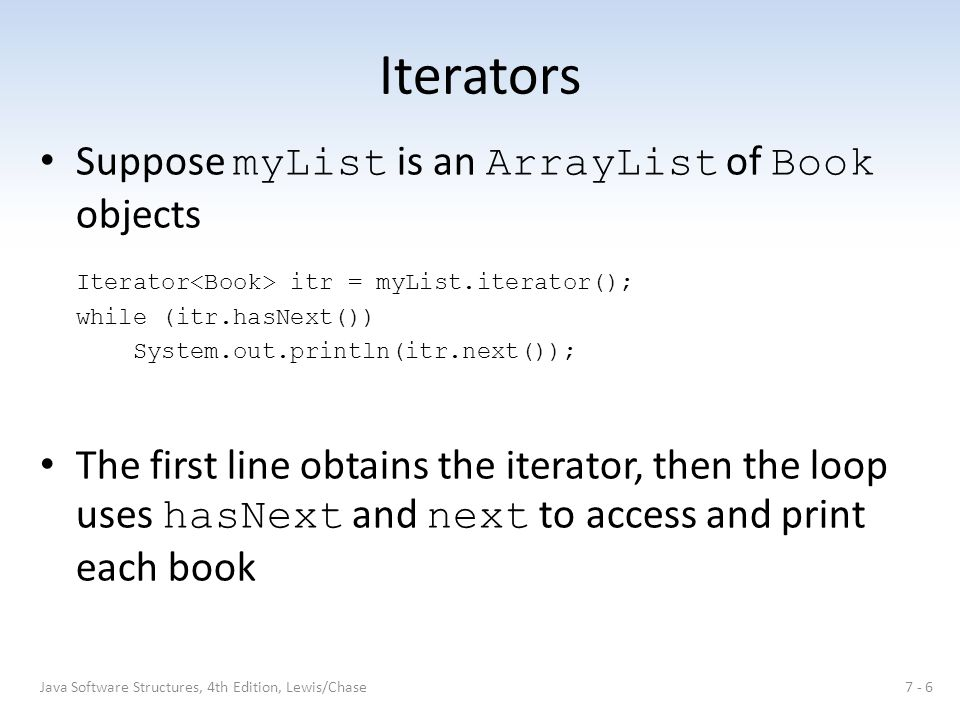 Iterators Suppose myList is an ArrayList of Book objects Iterator itr = myList.iterator(); while (itr.hasNext()) System.out.println(itr.next()); The f