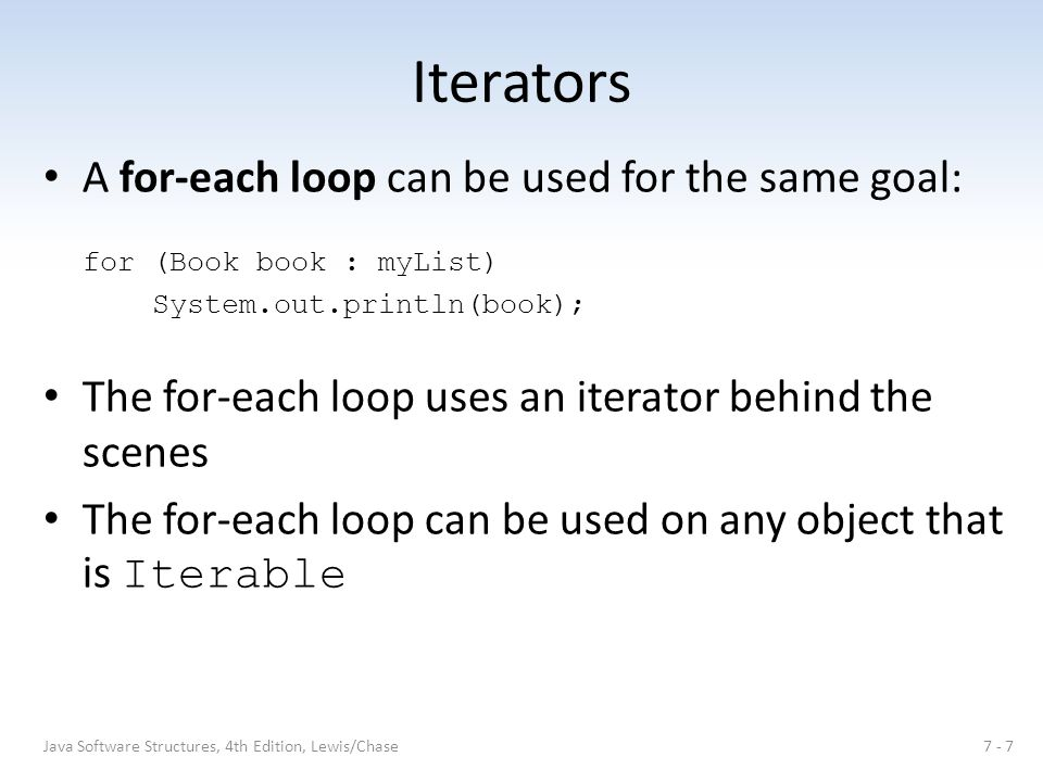Iterators A for-each loop can be used for the same goal: for (Book book : myList) System.out.println(book); The for-each loop uses an iterator behind