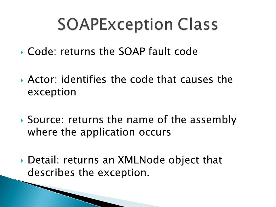  Code: returns the SOAP fault code  Actor: identifies the code that causes the exception  Source: returns the name of the assembly where the application occurs  Detail: returns an XMLNode object that describes the exception.