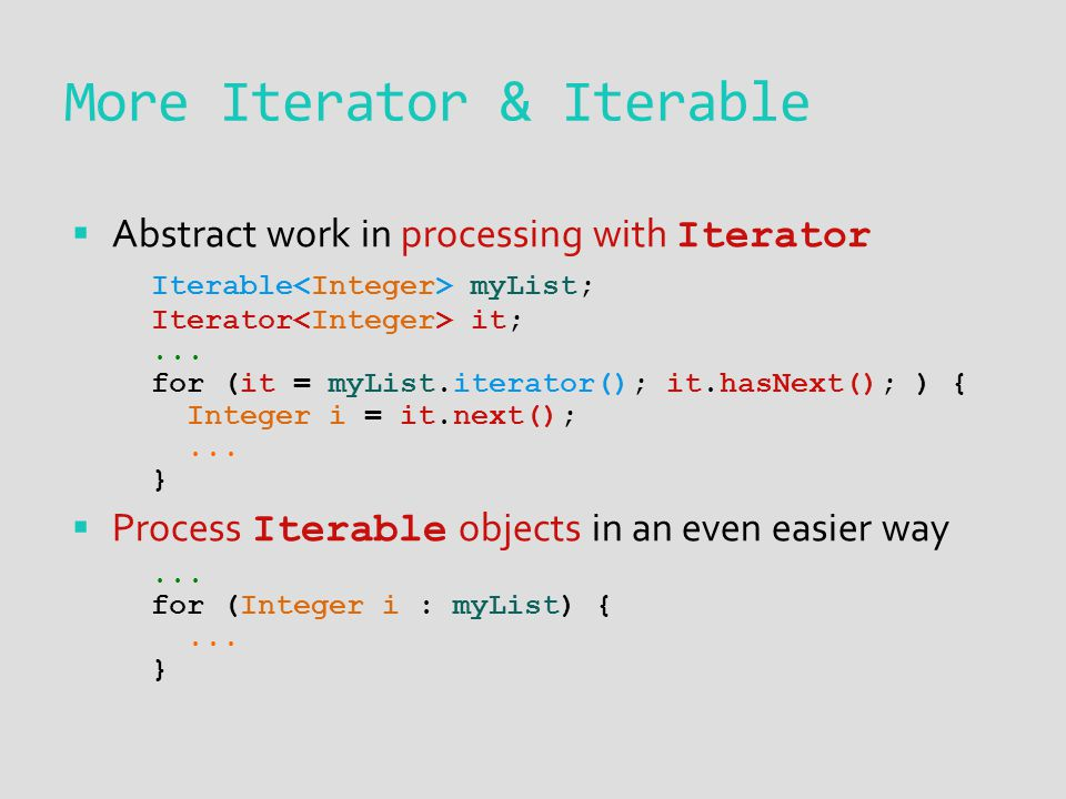  Abstract work in processing with Iterator Iterable myList; Iterator it;... for (it = myList.iterator(); it.hasNext(); ) { Integer i = it.next();...