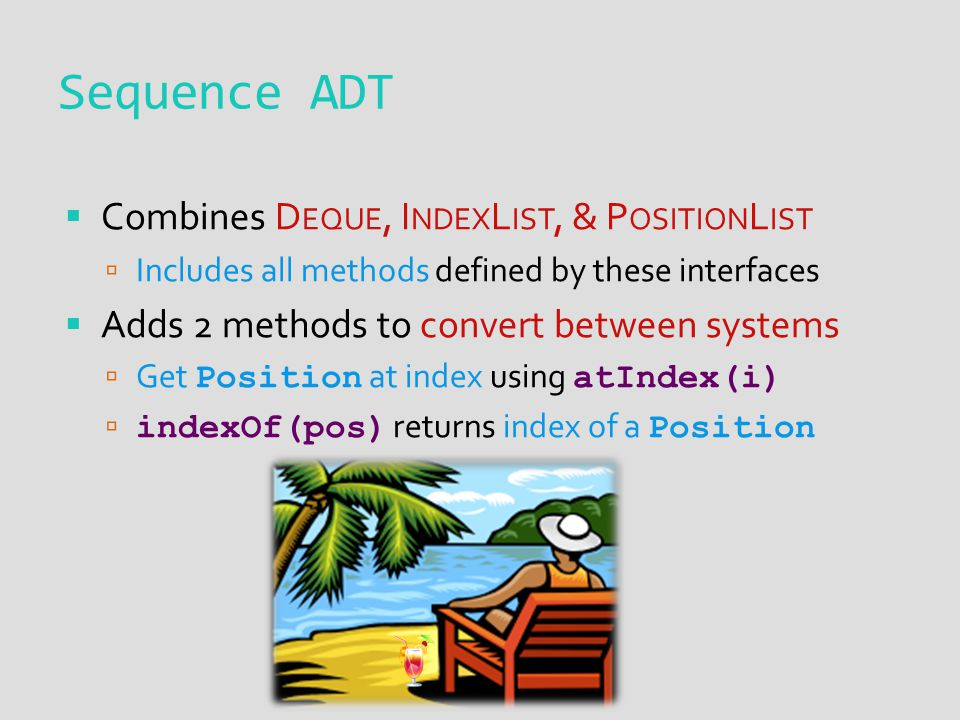 Sequence ADT  Combines D EQUE, I NDEX L IST, & P OSITION L IST  Includes all methods defined by these interfaces  Adds 2 methods to convert between