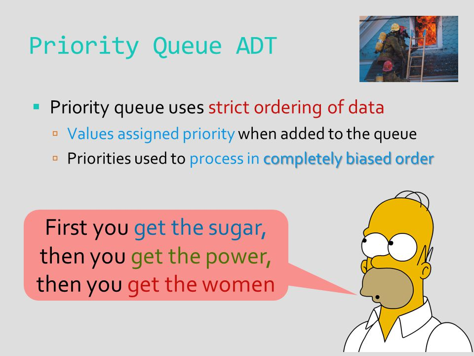 Priority Queue ADT  Priority queue uses strict ordering of data  Values assigned priority when added to the queue completely biased order  Prioriti