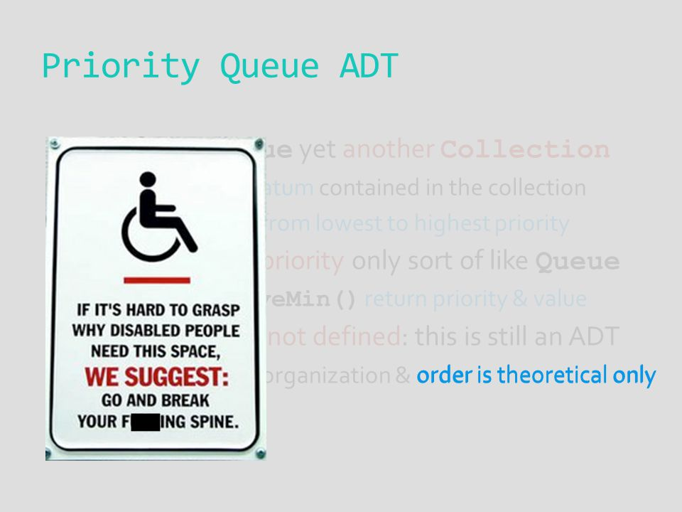  PriorityQueue yet another Collection  Prioritize each datum contained in the collection  PQ is organized from lowest to highest priority  Access
