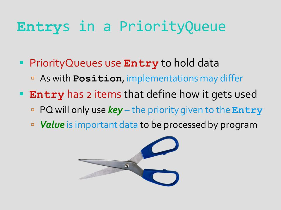 Entry s in a PriorityQueue  PriorityQueues use Entry to hold data  As with Position, implementations may differ  Entry has 2 items that define how