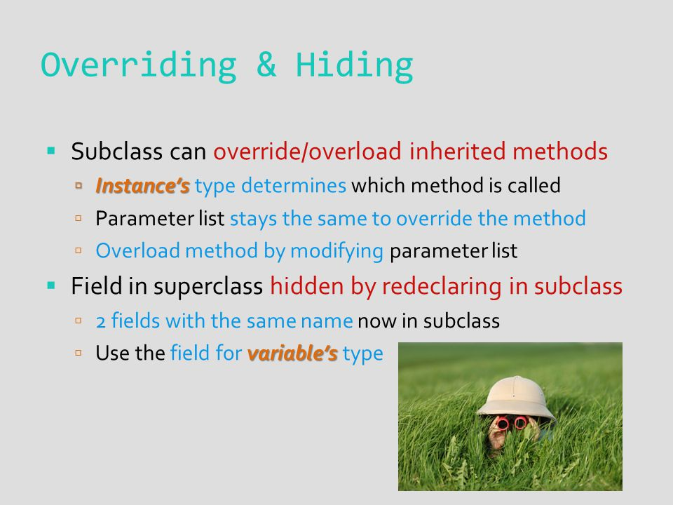  Subclass can override/overload inherited methods  Instance's  Instance's type determines which method is called  Parameter list stays the same to