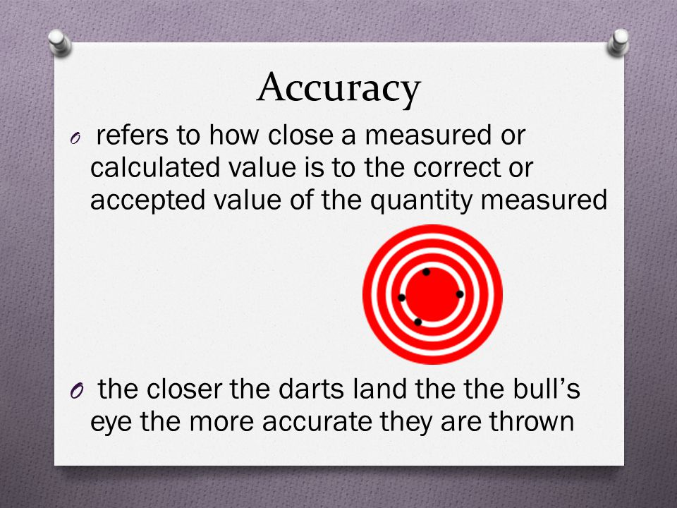 Accuracy O refers to how close a measured or calculated value is to the correct or accepted value of the quantity measured O the closer the darts land the the bull's eye the more accurate they are thrown