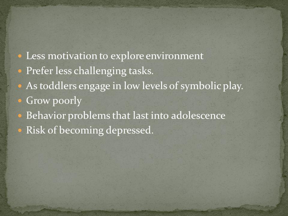 Less motivation to explore environment Prefer less challenging tasks.