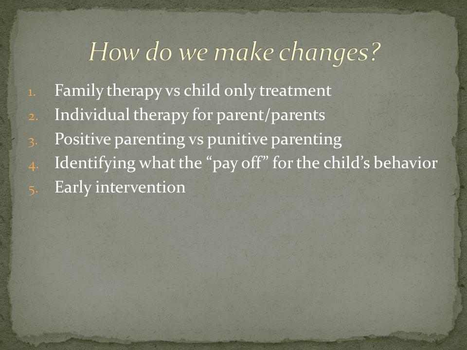 1.Family therapy vs child only treatment 2. Individual therapy for parent/parents 3.