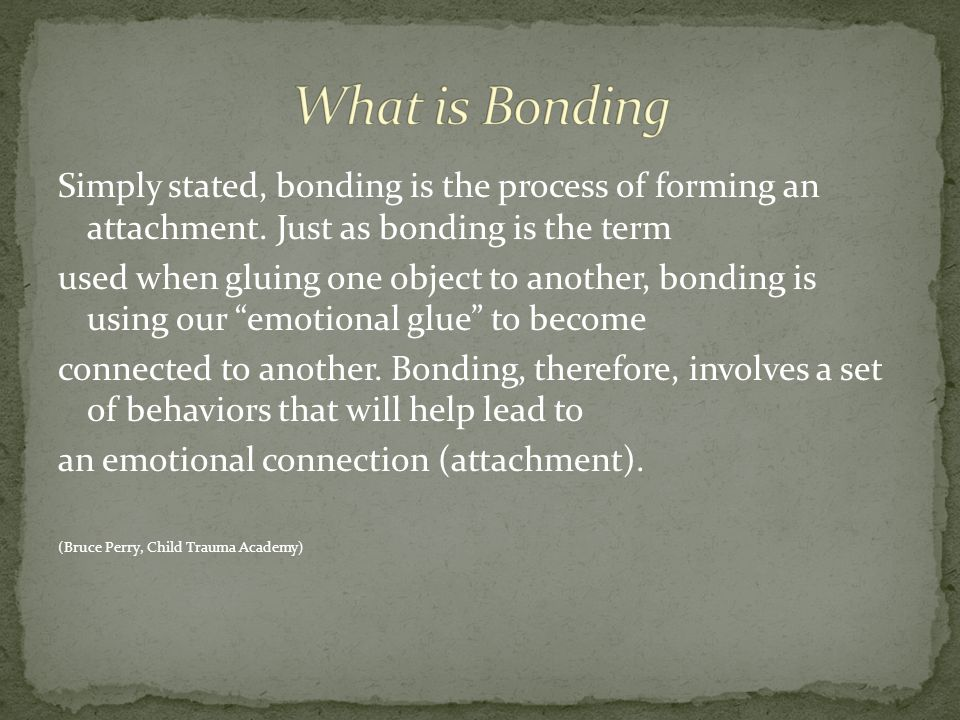 Simply stated, bonding is the process of forming an attachment.