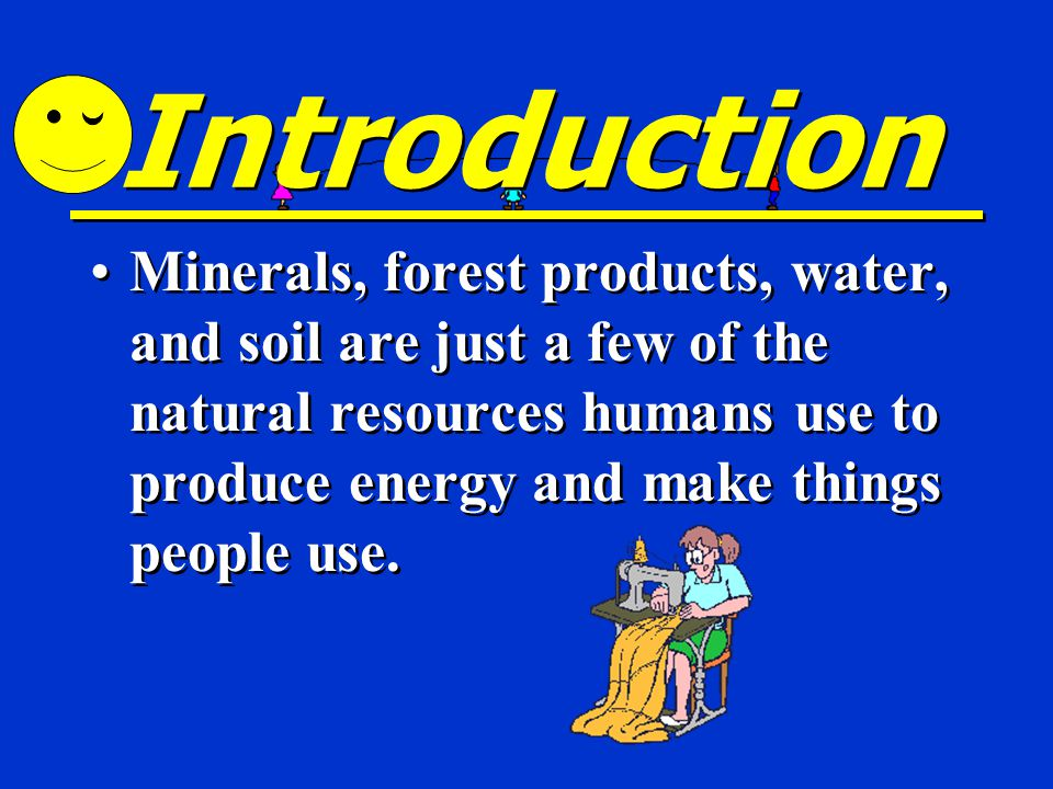 Introduction Minerals, forest products, water, and soil are just a few of the natural resources humans use to produce energy and make things people use.