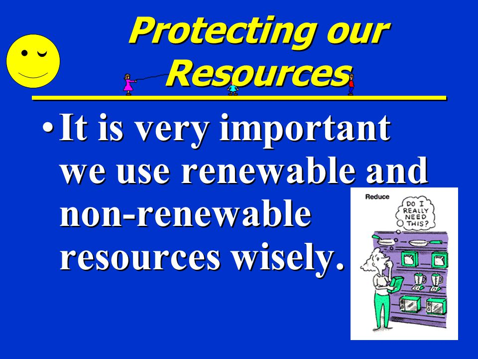 Protecting our Resources It is very important we use renewable and non-renewable resources wisely.