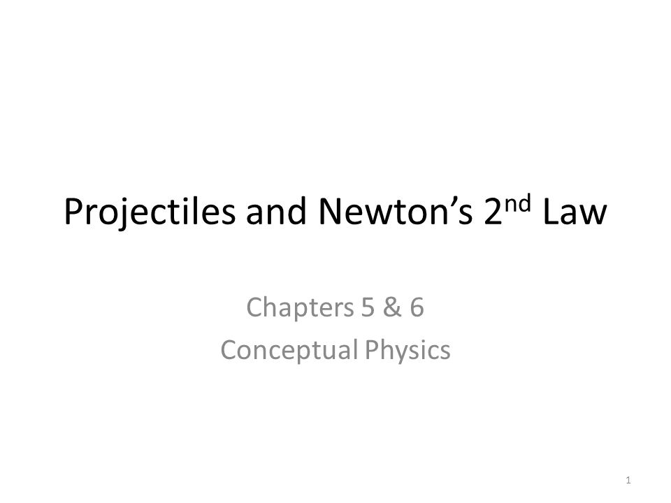 Projectiles and Newton's 2 nd Law Chapters 5 & 6 Conceptual Physics 1