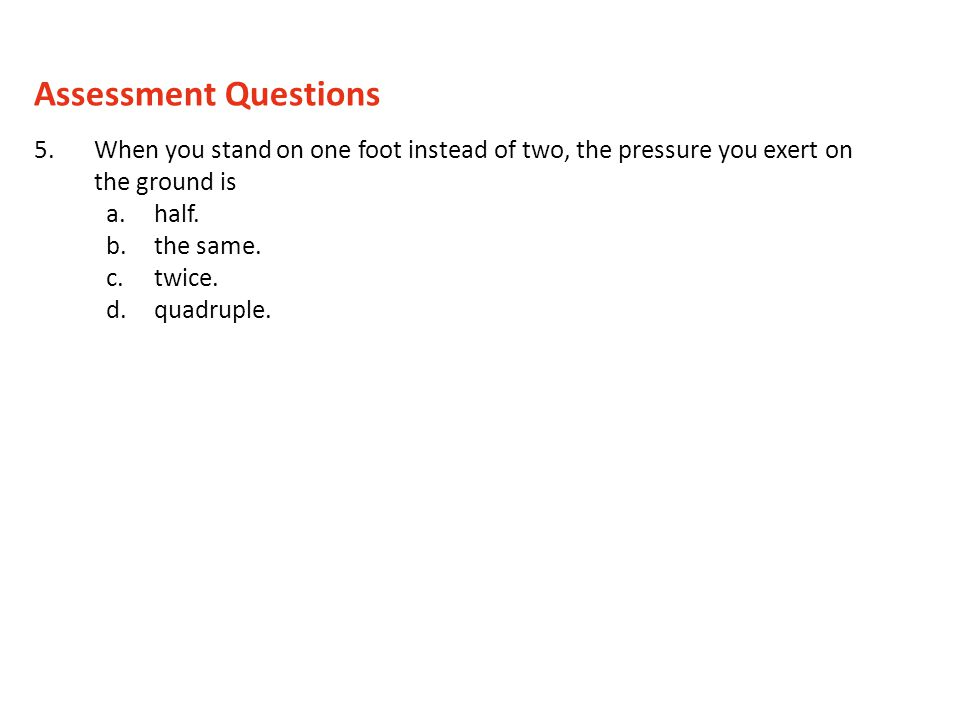 5.When you stand on one foot instead of two, the pressure you exert on the ground is a.half. b.the same. c.twice. d.quadruple. Assessment Questions
