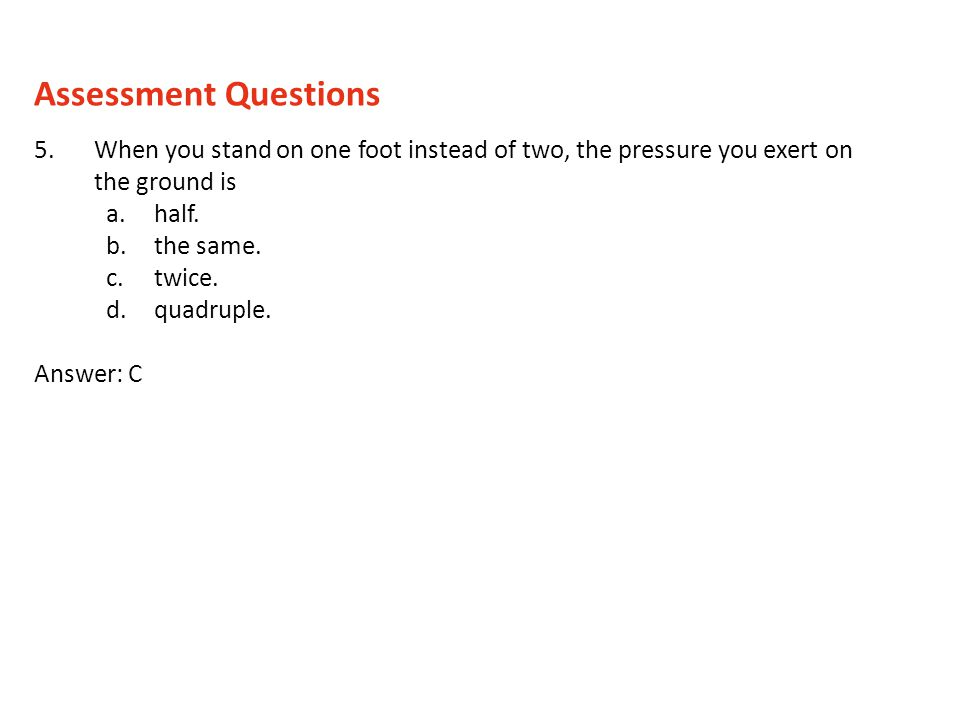 5.When you stand on one foot instead of two, the pressure you exert on the ground is a.half. b.the same. c.twice. d.quadruple. Answer: C Assessment Qu