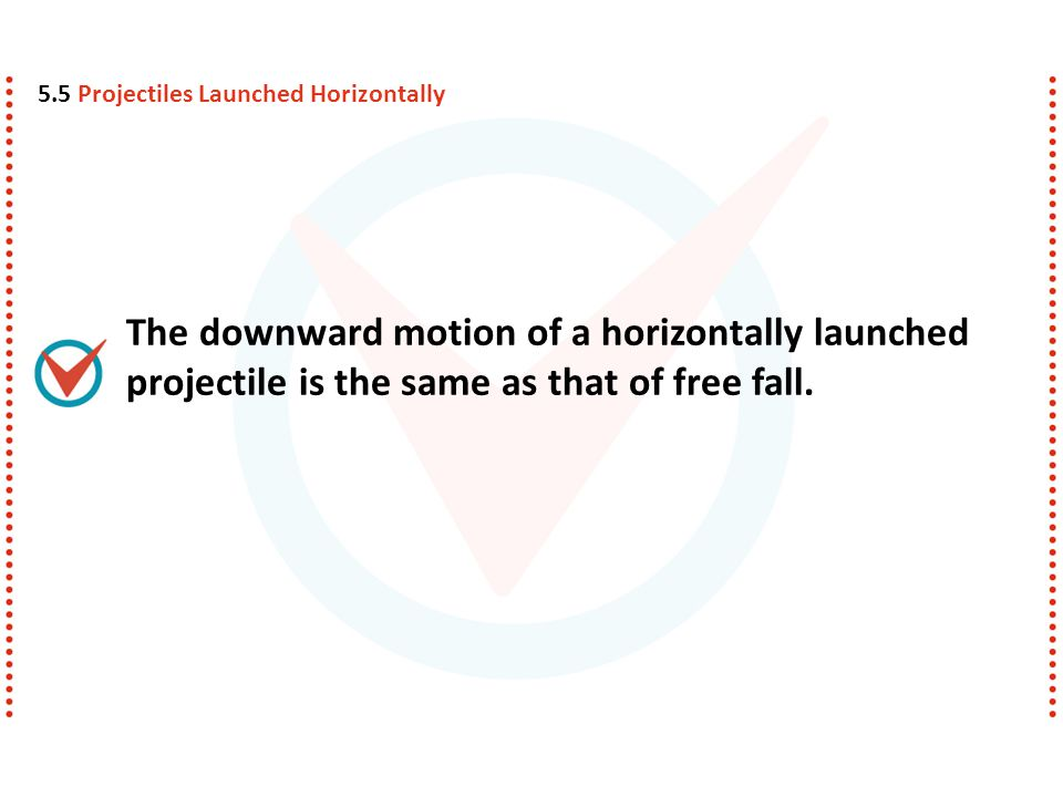 The downward motion of a horizontally launched projectile is the same as that of free fall. 5.5 Projectiles Launched Horizontally