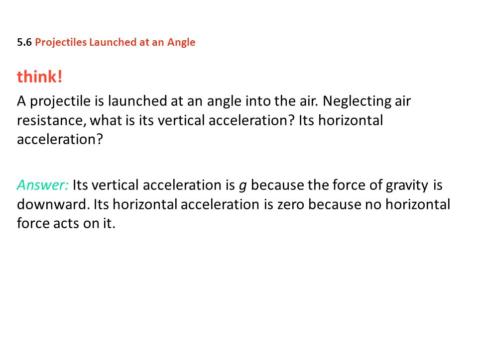 think! A projectile is launched at an angle into the air. Neglecting air resistance, what is its vertical acceleration? Its horizontal acceleration? A