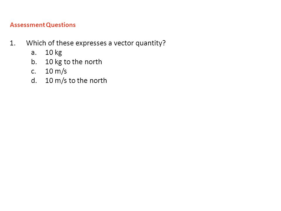 1.Which of these expresses a vector quantity? a.10 kg b.10 kg to the north c.10 m/s d.10 m/s to the north Assessment Questions