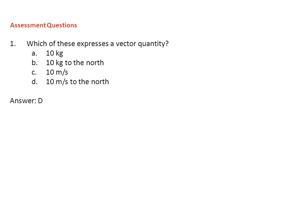 1.Which of these expresses a vector quantity? a.10 kg b.10 kg to the north c.10 m/s d.10 m/s to the north Answer: D Assessment Questions