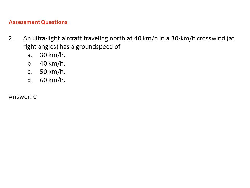 2.An ultra-light aircraft traveling north at 40 km/h in a 30-km/h crosswind (at right angles) has a groundspeed of a.30 km/h. b.40 km/h. c.50 km/h. d.
