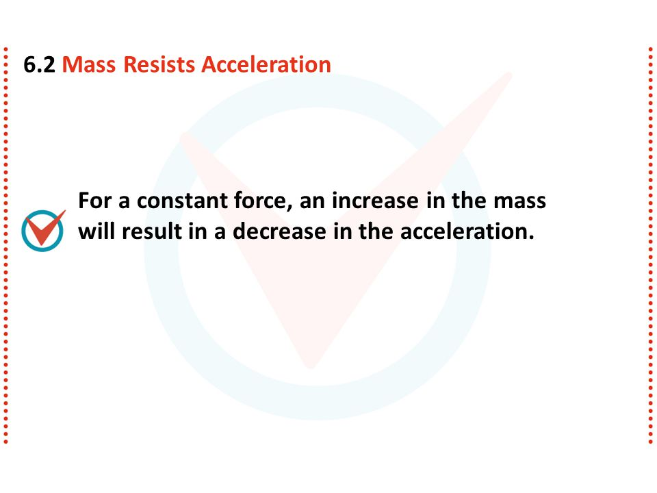 For a constant force, an increase in the mass will result in a decrease in the acceleration. 6.2 Mass Resists Acceleration