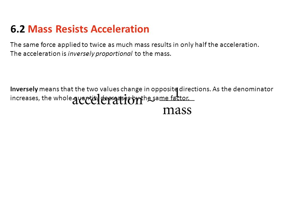 The same force applied to twice as much mass results in only half the acceleration. The acceleration is inversely proportional to the mass. Inversely