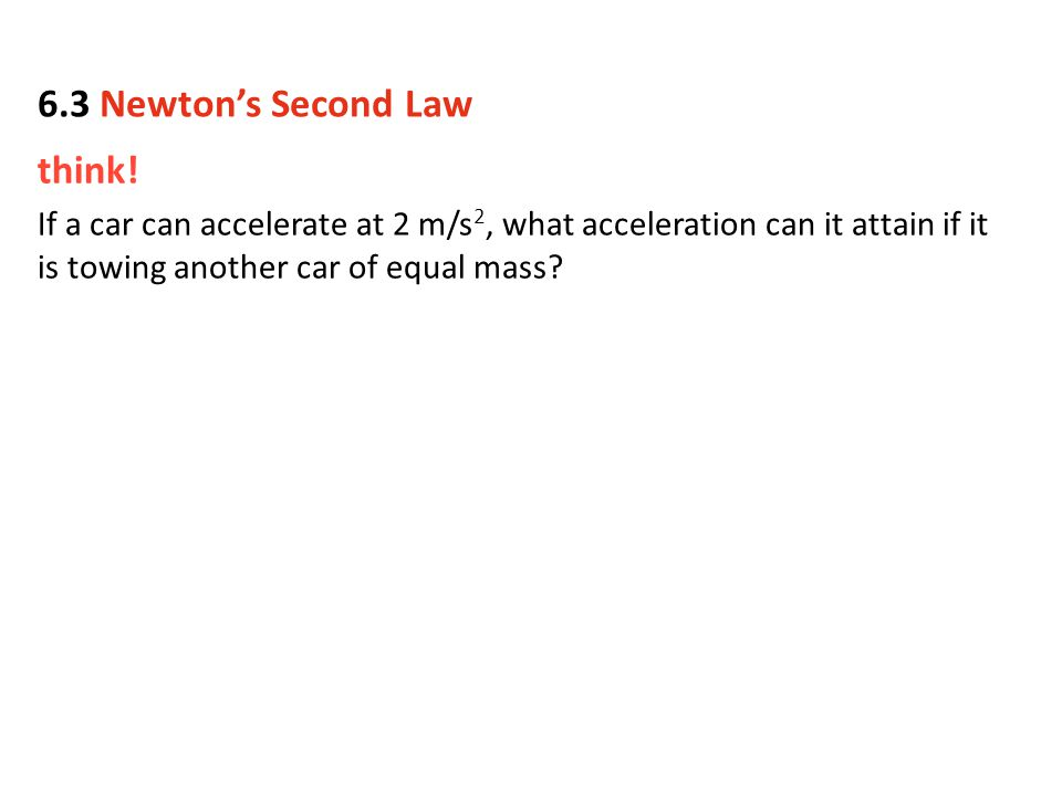 think! If a car can accelerate at 2 m/s 2, what acceleration can it attain if it is towing another car of equal mass? 6.3 Newton's Second Law
