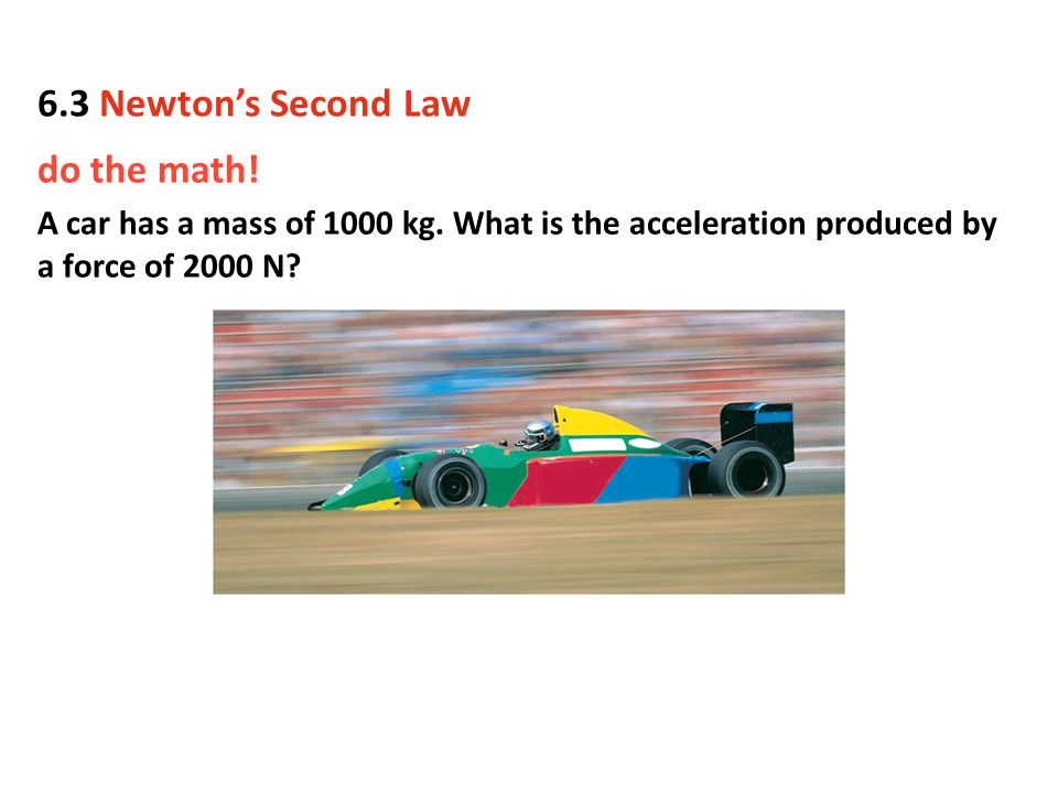 do the math! A car has a mass of 1000 kg. What is the acceleration produced by a force of 2000 N? 6.3 Newton's Second Law