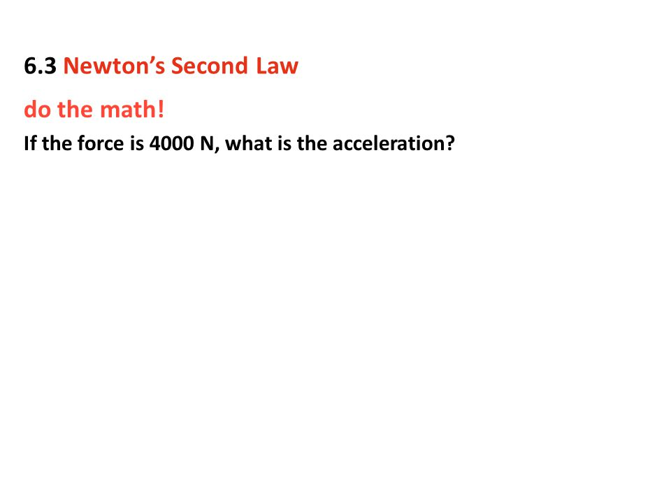 do the math! If the force is 4000 N, what is the acceleration? 6.3 Newton's Second Law