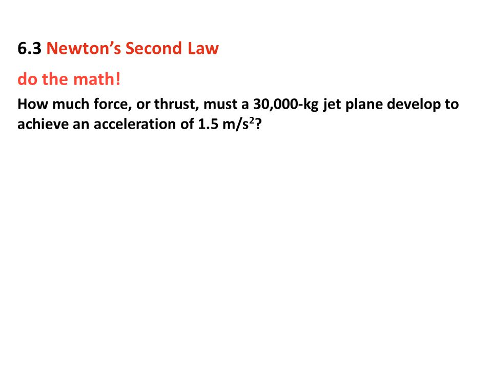 do the math! How much force, or thrust, must a 30,000-kg jet plane develop to achieve an acceleration of 1.5 m/s 2 ? 6.3 Newton's Second Law