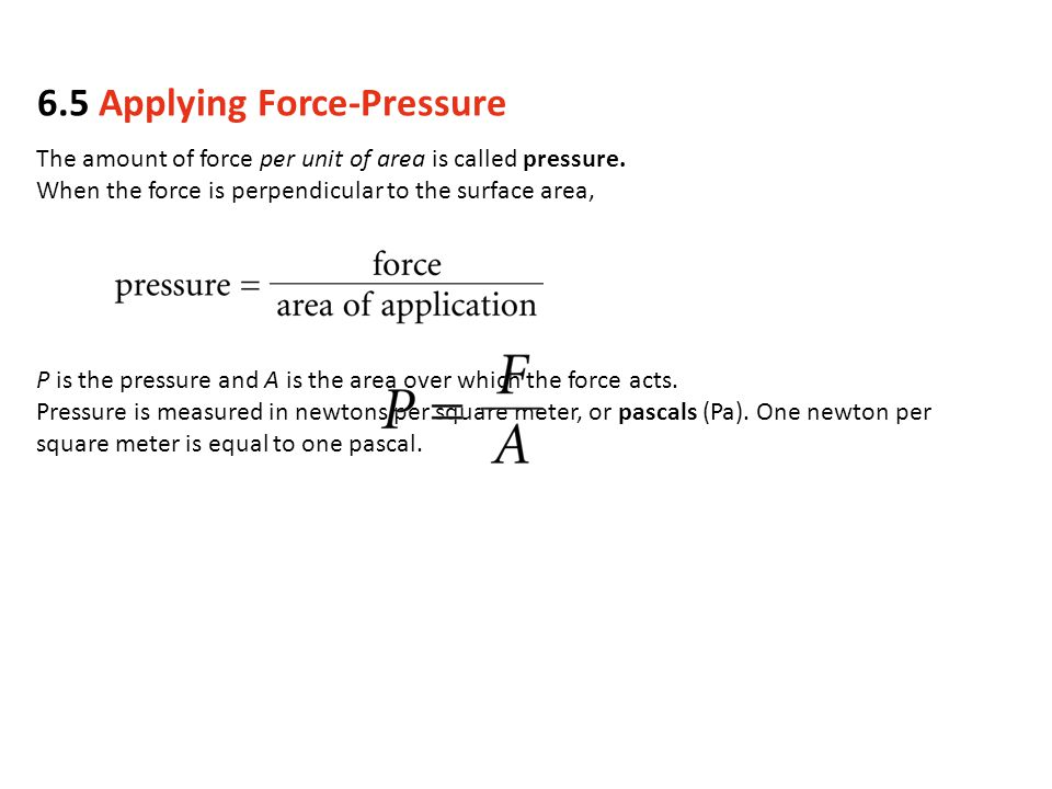 The amount of force per unit of area is called pressure. When the force is perpendicular to the surface area, P is the pressure and A is the area over