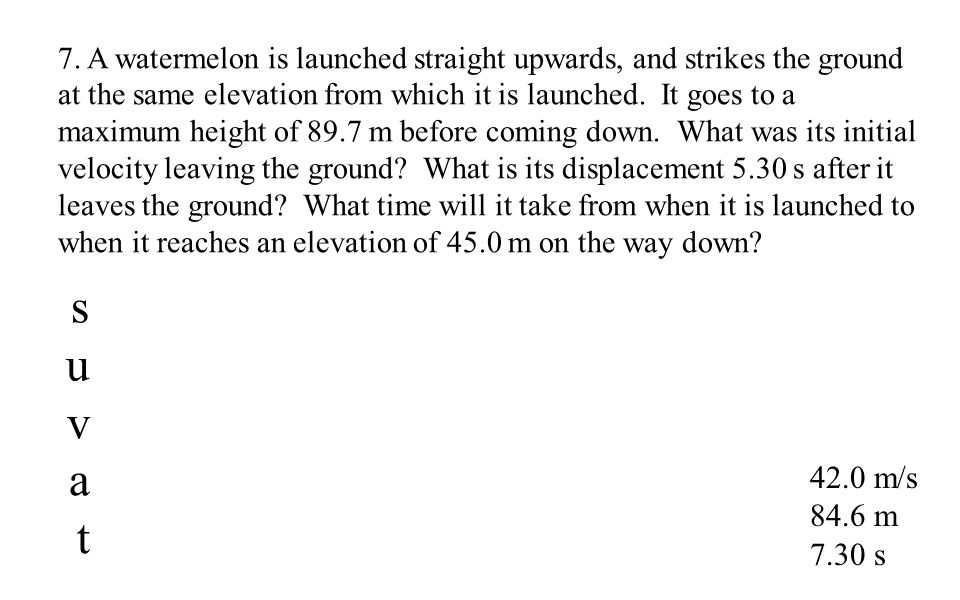 42.0 m/s 84.6 m 7.30 s 7. A watermelon is launched straight upwards, and strikes the ground at the same elevation from which it is launched. It goes t