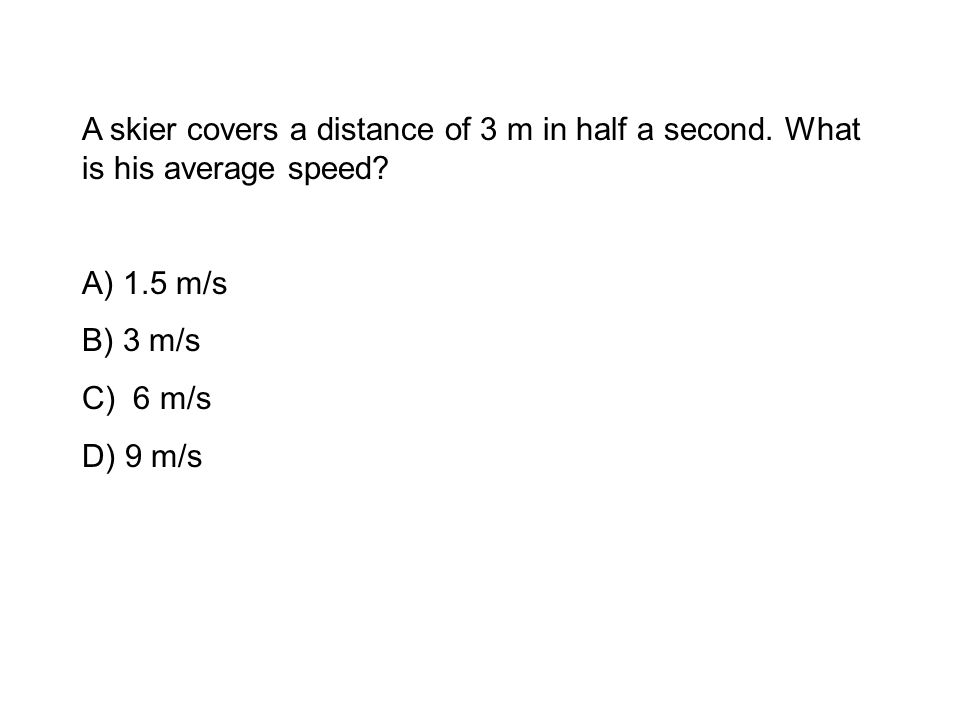 A skier covers a distance of 3 m in half a second.