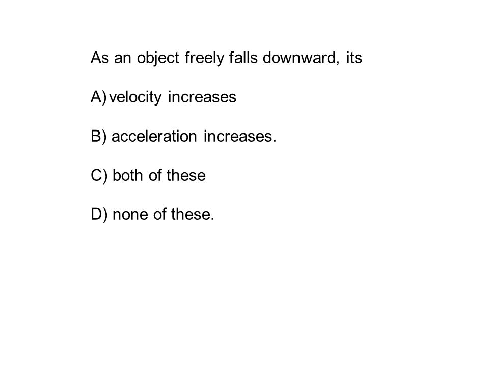 As an object freely falls downward, its A)velocity increases B) acceleration increases.